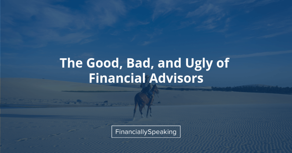 good, bad, and ugly of financial advisors